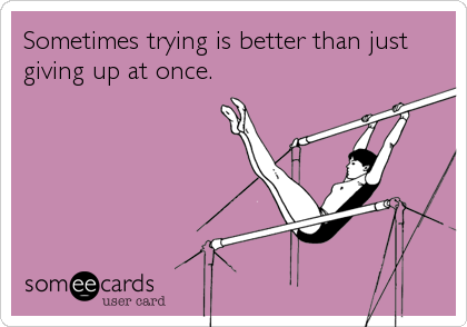 Sometimes trying is better than just giving up at once.