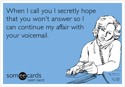 When I call you I secretly hope that you won't answer so I can continue my affair with your voicemail.