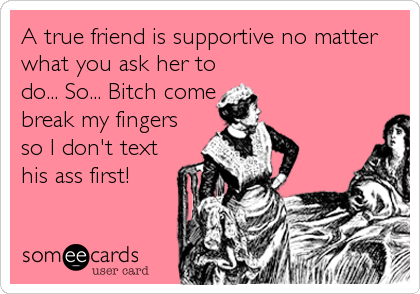 A true friend is supportive no matter what you ask her to do... So... Bitch come break my fingers so I don't text his ass first!