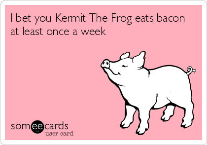 I bet you Kermit The Frog eats bacon at least once a week
