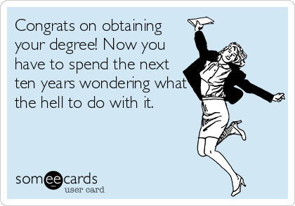 Congrats on obtaining your degree! Now you have to spend the next ten years wondering what the hell to do with it.