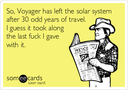So, Voyager has left the solar system after 30 odd years of travel. I guess it took along the last fuck I gave with it.