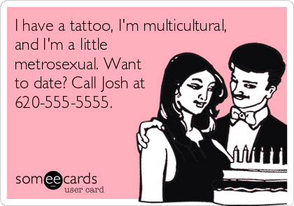 I have a tattoo, I'm multicultural, and I'm a little metrosexual. Want to date? Call Josh at 620-555-5555.