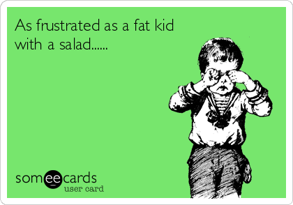 As frustrated as a fat kid with a salad......