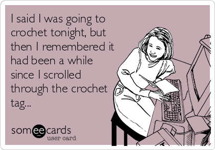 I said I was going to crochet tonight, but then I remembered it had been a while since I scrolled through the crochet tag...