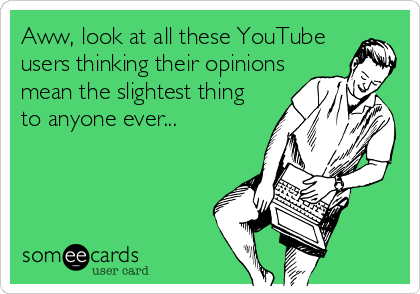 Aww, look at all these YouTube users thinking their opinions mean the slightest thing to anyone ever...