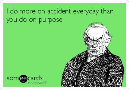 I do more on accident everyday than you do on purpose.