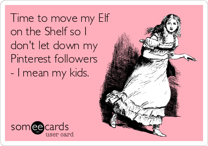 Time to move my Elf on the Shelf so I don't let down my Pinterest followers - I mean my kids.
