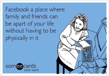 Facebook a place where family and friends can be apart of your life without having to be physically in it