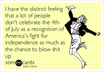 I have the distinct feeling that a lot of people don't celebrate the 4th of July as a recognition of America's fight for independence as much as the chance to blow shit up.