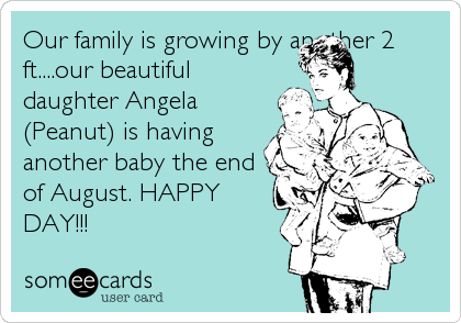 Our family is growing by another 2 ft....our beautiful daughter Angela (Peanut) is having another baby the end of August. HAPPY DAY!!!