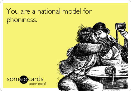 You are a national model for phoniness.