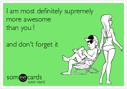 I am most definitely supremely more awesome than you !  and don't forget it