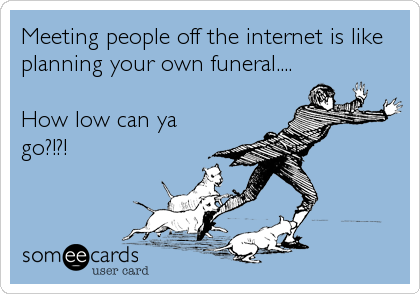 Meeting people off the internet is like planning your own funeral....  How low can ya go?!?!