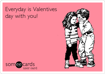 Everyday is Valentives day with you!