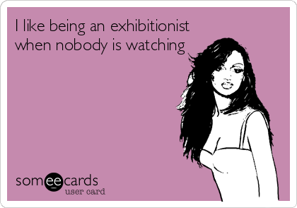 I like being an exhibitionist when nobody is watching