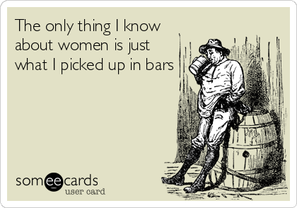 The only thing I know about women is just what I picked up in bars