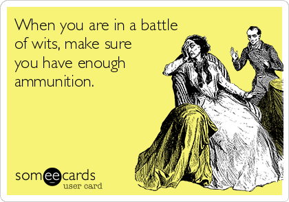 When you are in a battle of wits, make sure you have enough ammunition.