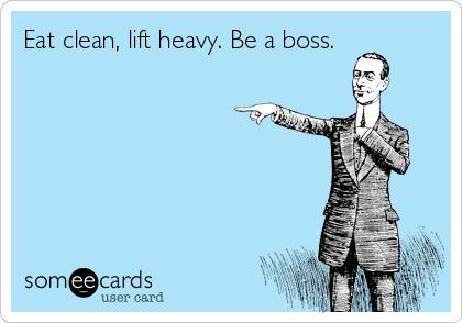 Eat clean, lift heavy. Be a boss.