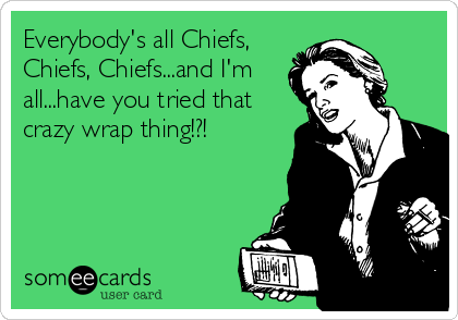 Everybody's all Chiefs, Chiefs, Chiefs...and I'm all...have you tried that crazy wrap thing!?!