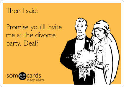 Then I said:  Promise you'll invite me at the divorce party. Deal?