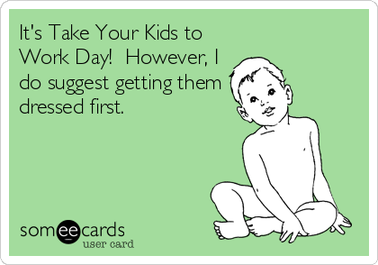 It's Take Your Kids to Work Day!  However, I do suggest getting them dressed first.
