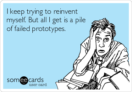 I keep trying to reinvent myself. But all I get is a pile of failed prototypes.