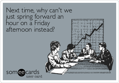 Next time, why can't wejust spring forward anhour on a Friday afternoon instead?