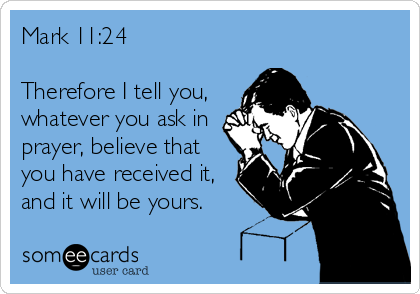 Mark 11:24  Therefore I tell you, whatever you ask in prayer, believe that you have received it, and it will be yours.