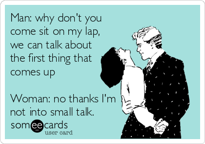 Man: why don't you come sit on my lap, we can talk about the first thing that comes up   Woman: no thanks I'm not into small talk.