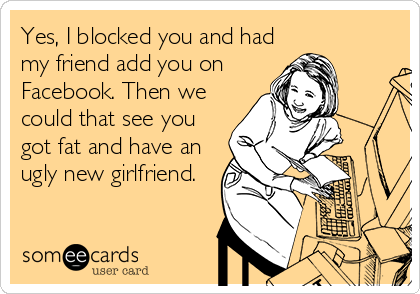 Yes, I blocked you and had my friend add you on Facebook. Then we could that see you got fat and have an ugly new girlfriend.