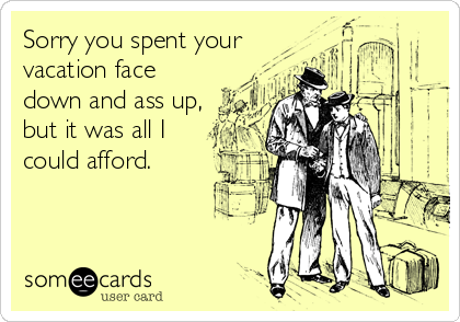 Sorry you spent your vacation face down and ass up, but it was all I could afford.