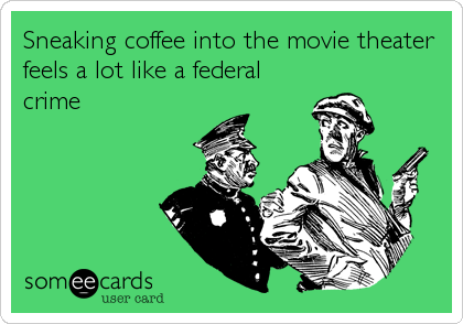 Sneaking coffee into the movie theater feels a lot like a federal crime