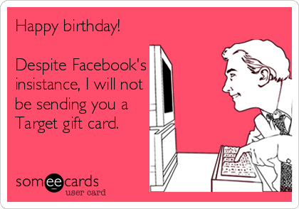 Happy Birthday Despite Facebooks Insistance I Will Not Be Sending You A Target Gift