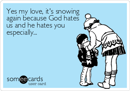Yes my love, it's snowing again because God hates us and he hates you especially...