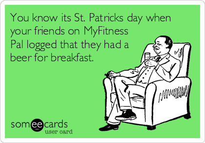 You know its St. Patricks day when your friends on MyFitness Pal logged that they had a beer for breakfast.