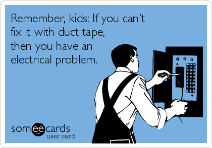 Remember, kids: If you can't  fix it with duct tape, then you have an electrical problem.