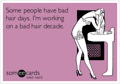 Some people have bad hair days. I'm working on a bad hair decade.