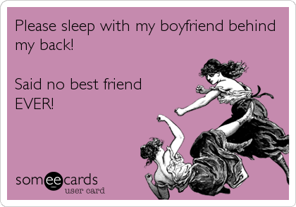 would you sleep with your best friends boyfriend?