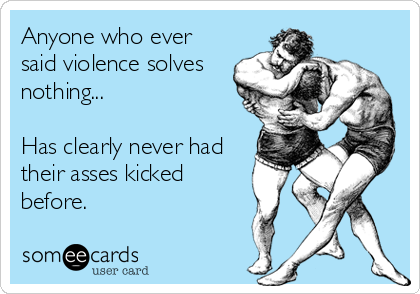 Anyone who ever said violence solves nothing...   Has clearly never had their asses kicked before.