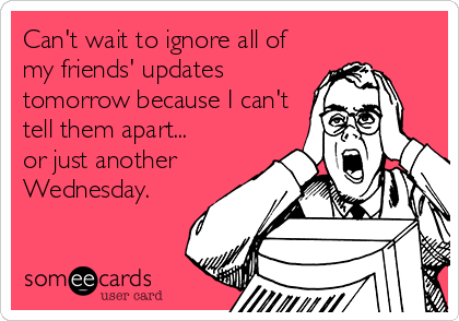 Can't wait to ignore all of my friends' updates tomorrow because I can't tell them apart... or just another Wednesday.