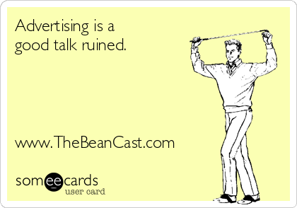 Advertising is a good talk ruined.     www.TheBeanCast.com