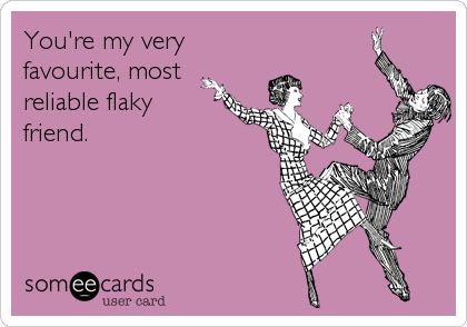 You're my very favourite, most reliable flaky friend.