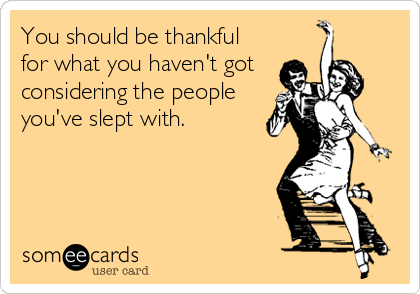 You should be thankful  for what you haven't got   considering the people you've slept with.
