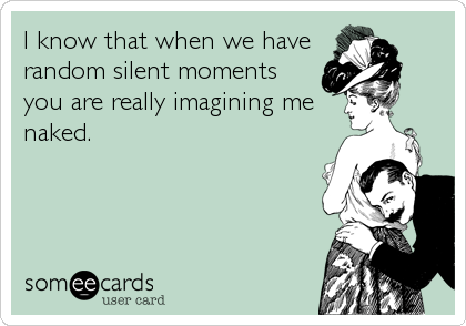 I know that when we have random silent moments you are really imagining me naked.