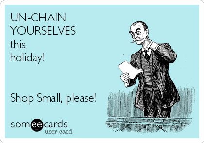 UN-CHAIN YOURSELVES this holiday!   Shop Small, please!
