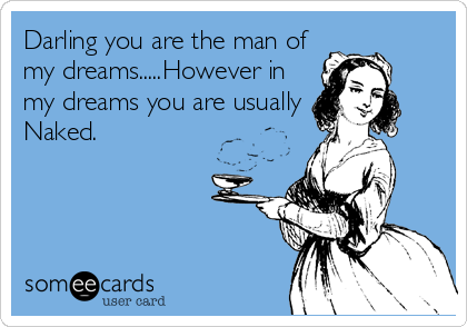 Darling you are the man of my dreams.....However in my dreams you are usually Naked.
