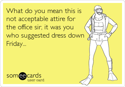 What do you mean this is not acceptable attire for the office sir, it was you who suggested dress down Friday...