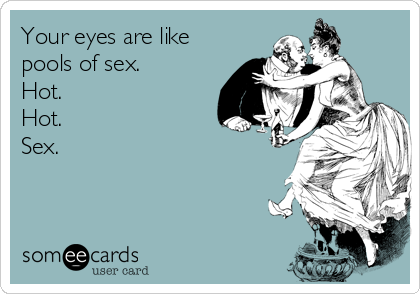 Your eyes are like pools of sex. Hot. Hot. Sex.