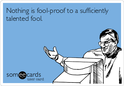 Nothing is fool-proof to a sufficiently talented fool.